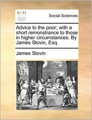 Advice to the poor; with a short remonstrance to those in higher circumstances. By James Stovin, Esq. - James Stovin