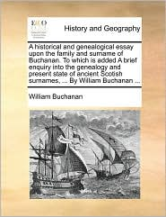 A historical and genealogical essay upon the family and surname of Buchanan. To which is added A brief enquiry into the genealogy and present state of ancient Scotish surnames, . By William Buchanan. - William Buchanan