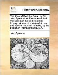 The life of lfred the Great, by Sir John Spelman Kt. From the original manuscript in the Bodlejan [sic] Library: with considerable additions, and several historical remarks, by the publisher Thomas Hearne, M.A. - John Spelman