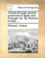 Travels through several provinces of Spain and Portugal, & c. By Richard Croker, . - Richard. Croker