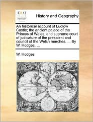 An historical account of Ludlow Castle; the ancient palace of the Princes of Wales, and supreme court of judicature of the president and council of the Welsh marches. . By W. Hodges, . - W. Hodges