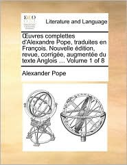 uvres complettes d'Alexandre Pope, traduites en Fran ois. Nouvelle dition, revue, corrig e, augment e du texte Anglois ... Volume 1 of 8 - Alexander Pope