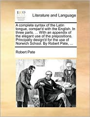 A complete syntax of the Latin tongue, compar'd with the English. In three parts. ... With an appendix of the elegant use of the prepositions. Principally design'd for the use of Norwich School. By Robert Pate, ... - Robert Pate