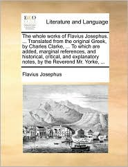The whole works of Flavius Josephus. . Translated from the original Greek, by Charles Clarke, . To which are added, marginal references, and historical, critical, and explanatory notes, by the Reverend Mr. Yorke, . - Flavius Josephus