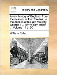 A new history of England, from the descent of the Romans, to the demise of his late Majesty, George II ... By William Rider, ... Volume 14 of 50