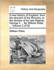 A new history of England, from the descent of the Romans, to the demise of his late Majesty, George II ... By William Rider, ... Volume 2 of 50 - William Rider