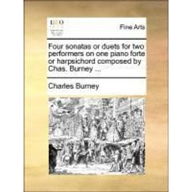 Four sonatas or duets for two performers on one piano forte or harpsichord composed by Chas. Burney ... - Charles Burney