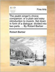 The Psalm Singer's Choice Companion: Or a Plain and Easy Introduction to Musick. Set Down in Form of a Dialogue: Divided Into Two Parts. ... by Robert