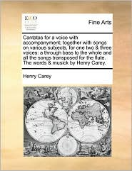 Cantatas for a voice with accompanyment; together with songs on various subjects, for one two & three voices: a through bass to the whole and all the songs transposed for the flute. The words & musick by Henry Carey. - Henry Carey