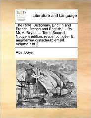 The Royal Dictionary, English and French, French and English, . By Mr. A. Boyer. . Tome Second. Nouvelle dition, revue, corrig e, & augment e considerablement. Volume 2 of 2