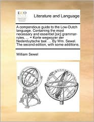 A compendious guide to the Low-Dutch language. Containing the most necessary and essentiel [sic] grammar-rules, . = Korte wegwyzer der Nederduytsche taal. . By Wm. Sewel. The second edition, with some additions. - William Sewel