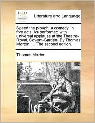 Speed the plough: a comedy, in five acts. As performed with universal applause at the Theatre-Royal, Covent-Garden. By Thomas Morton, . The second edition. - Thomas Morton