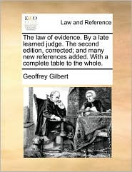 The law of evidence. By a late learned judge. The second edition, corrected; and many new references added. With a complete table to the whole. - Geoffrey Gilbert