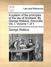 A System of the Principles of the Law of Scotland. by George Wallace, Advocate. Vol. I. Volume 1 of 1 - Wallace, George