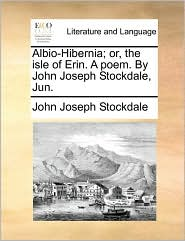 Albio-Hibernia; or, the isle of Erin. A poem. By John Joseph Stockdale, Jun. - John Joseph Stockdale