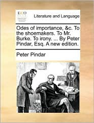 Odes of importance, & c. To the shoemakers. To Mr. Burke. To irony. . By Peter Pindar, Esq. A new edition. - Peter Pindar