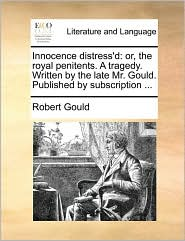 Innocence distress'd: or, the royal penitents. A tragedy. Written by the late Mr. Gould. Published by subscription. - Robert Gould