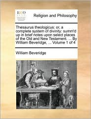 Thesaurus theologicus: or, a complete system of divinity: summ'd up in brief notes upon select places of the Old and New Testament. . By William Beveridge, . Volume 1 of 4