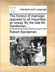 The honour of marriage opposed to all impurities: an essay. By the late Mr. Sandeman, ...