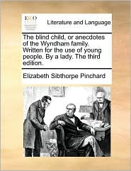 The blind child, or anecdotes of the Wyndham family. Written for the use of young people. By a lady. The third edition.