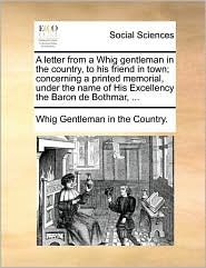 A letter from a Whig gentleman in the country, to his friend in town; concerning a printed memorial, under the name of His Excellency the Baron de Bothmar, . - Whig Gentleman Whig Gentleman in the Country.