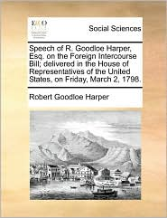 Speech of R. Goodloe Harper, Esq. on the Foreign Intercourse Bill; delivered in the House of Representatives of the United States, on Friday, March 2, 1798.