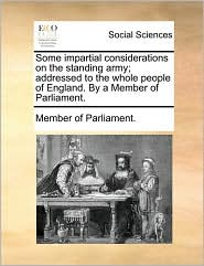 Some impartial considerations on the standing army; addressed to the whole people of England. By a Member of Parliament. - Member of Parliament.