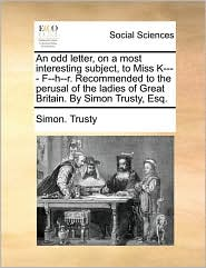 An odd letter, on a most interesting subject, to Miss K---- F--h--r. Recommended to the perusal of the ladies of Great Britain. By Simon Trusty, Esq. - Simon. Trusty