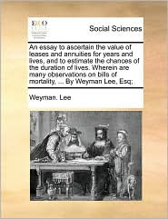 An essay to ascertain the value of leases and annuities for years and lives, and to estimate the chances of the duration of lives. Wherein are many observations on bills of mortality, ... By Weyman Lee, Esq;