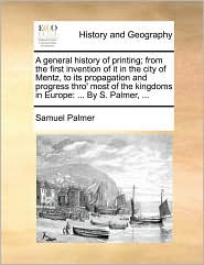 A general history of printing; from the first invention of it in the city of Mentz, to its propagation and progress thro' most of the kingdoms in Europe: . By S. Palmer, . - Samuel Palmer