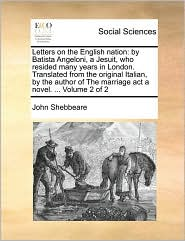 Letters on the English nation: by Batista Angeloni, a Jesuit, who resided many years in London. Translated from the original Italian, by the author of The marriage act a novel. ... Volume 2 of 2
