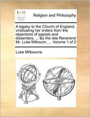 A legacy to the Church of England, vindicating her orders from the objections of papists and dissenters, . By the late Reverend Mr. Luke Milbourn, . Volume 1 of 2 - Luke Milbourne