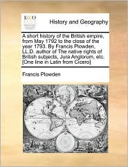 A  Short History of the British Empire, from May 1792 to the Close of the Year 1793. by Francis Plowden, LL.D. Author of the Native Rights of British