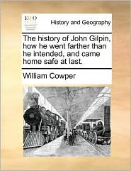 The History of John Gilpin, How He Went Farther Than He Intended, and Came Home Safe at Last. - William Cowper