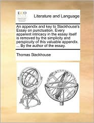 An appendix and key to Stackhouse's Essay on punctuation. Every apparent intricacy in the essay itself is removed by the simplicity and perspicuity of this valuable appendix. ... By the author of the essay. - Thomas Stackhouse