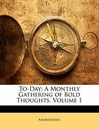 To-Day: A Monthly Gathering of Bold Thoughts, Volume 1