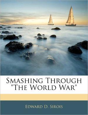 Smashing Through The World War - Edward D. Sirois