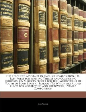 The Teacher's Assistant In English Composition, Or, Easy Rules For Writing Themes And Composing Exercises - John Walker