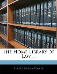 The Home Library Of Law. - Albert Sidney Bolles