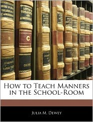 How To Teach Manners In The School-Room - Julia M. Dewey
