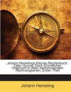 Hemeling, Johann: Johann Hemelings Kleines Rechenbuch: Oder: Kurzer, Doch Gründlicher Unterricht in Allen Vorkommenden Rechnungsarten, Erster Theil