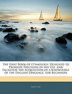 The First Book of Etymology: Designed to Promote Precision in the Use, and Facilitate the Acquisition of a Knowledge of the English Language, for B