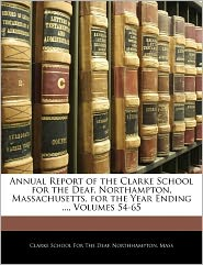 Annual Report Of The Clarke School For The Deaf, Northampton, Massachusetts, For The Year Ending ..., Volumes 54-65 - Northhampton Clarke School For The Deaf