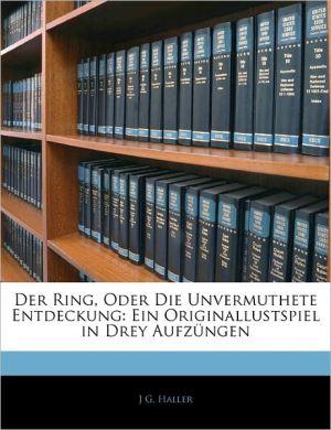 Der Ring, Oder Die Unvermuthete Entdeckung - J G. Haller