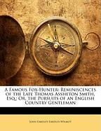 A Famous Fox-Hunter: Reminiscences of the Late Thomas Assheton Smith, Esq.; Or, the Pursuits of an English Country Gentleman