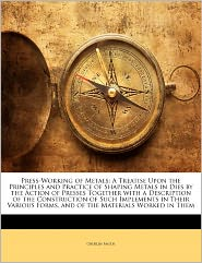 Press-Working of Metals: A Treatise Upon the Principles and Practice of Shaping Metals in Dies by the Action of Presses Together with a Descrip - Oberlin Smith