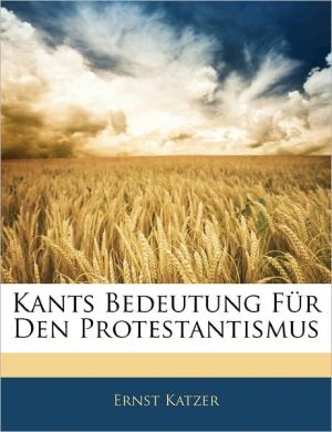 Kants Bedeutung F R Den Protestantismus - Ernst Katzer