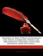 Memoirs of Miss O'Neill: Containing Her Public Character, Private Life, and Dramatic Progress, from Her Entrance Upon the Stage;...