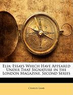 Elia: Essays Which Have Appeared Under That Signature in the London Magazine. Second Series