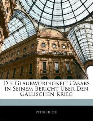 Die Glaubw Rdigkeit C Sars In Seinem Bericht Ber Den Gallischen Krieg - Peter Huber